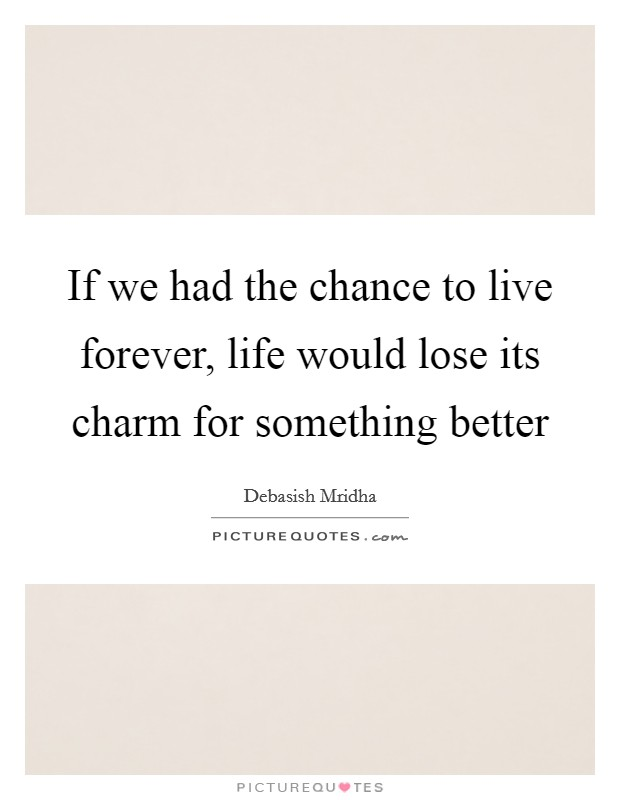 If we had the chance to live forever, life would lose its charm for something better Picture Quote #1
