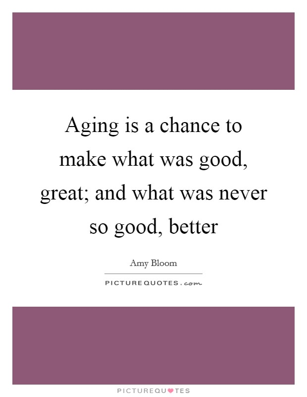Aging is a chance to make what was good, great; and what was never so good, better Picture Quote #1
