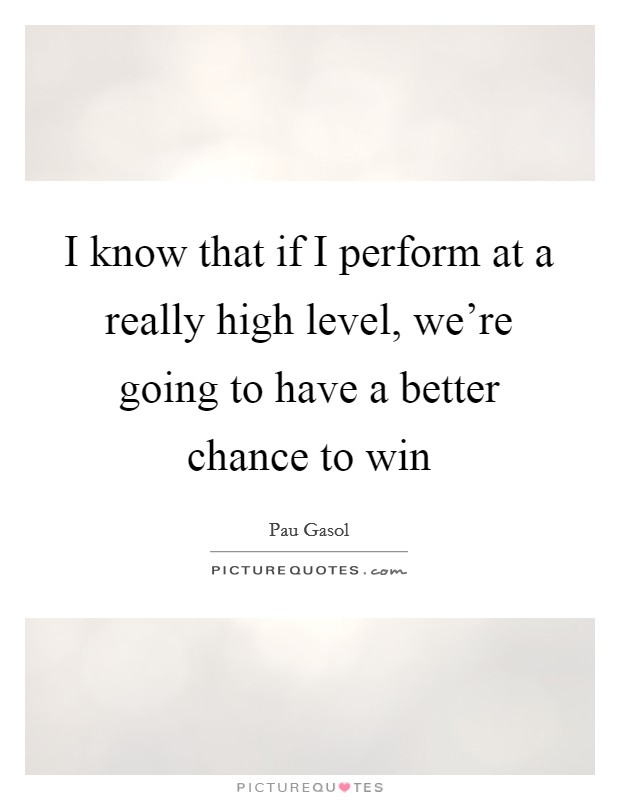 I know that if I perform at a really high level, we're going to have a better chance to win Picture Quote #1