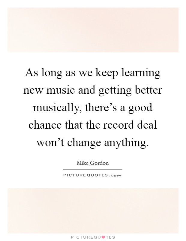 As long as we keep learning new music and getting better musically, there's a good chance that the record deal won't change anything Picture Quote #1