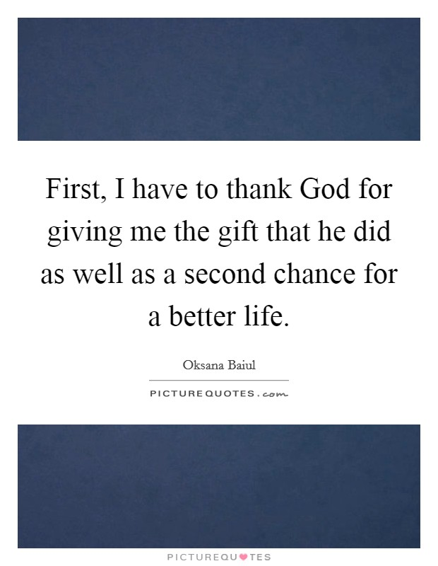 First, I have to thank God for giving me the gift that he did as well as a second chance for a better life Picture Quote #1