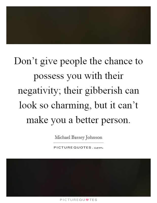 Don't give people the chance to possess you with their negativity; their gibberish can look so charming, but it can't make you a better person Picture Quote #1