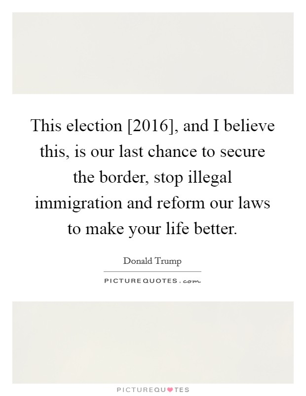 This election [2016], and I believe this, is our last chance to secure the border, stop illegal immigration and reform our laws to make your life better Picture Quote #1