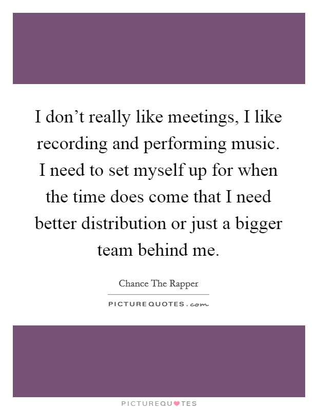 I don't really like meetings, I like recording and performing music. I need to set myself up for when the time does come that I need better distribution or just a bigger team behind me. Picture Quote #1