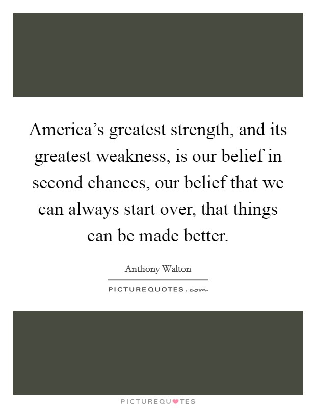 America's greatest strength, and its greatest weakness, is our belief in second chances, our belief that we can always start over, that things can be made better Picture Quote #1