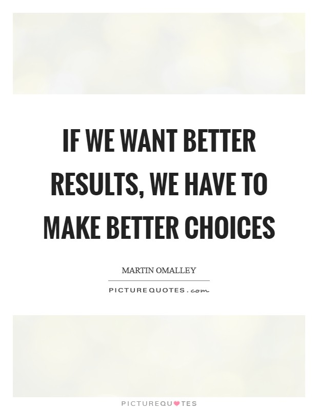 If we want better results, we have to make better choices Picture Quote #1