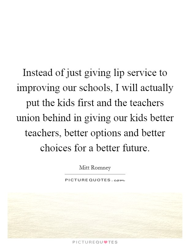 Instead of just giving lip service to improving our schools, I will actually put the kids first and the teachers union behind in giving our kids better teachers, better options and better choices for a better future. Picture Quote #1