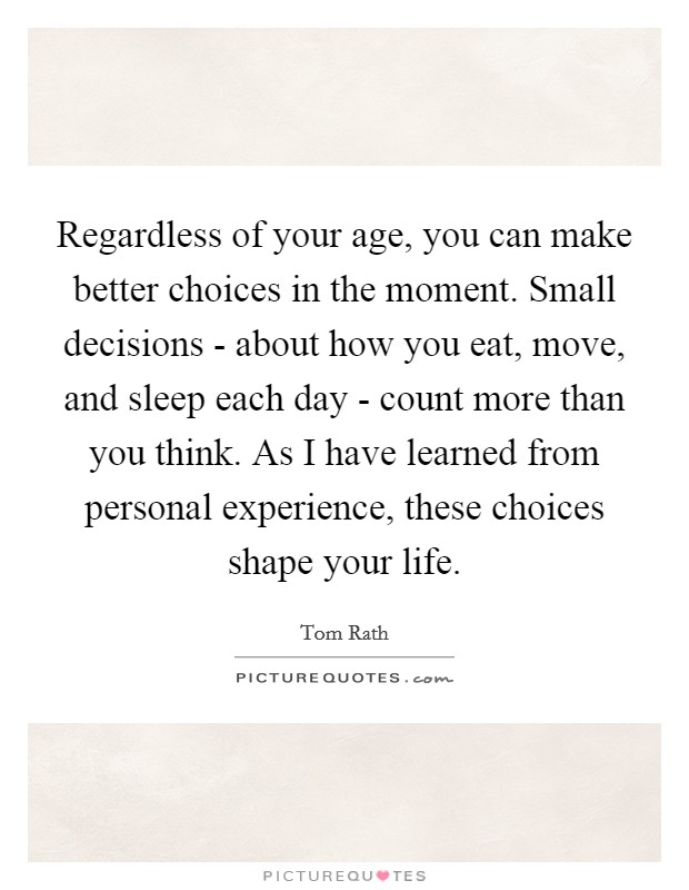 Regardless of your age, you can make better choices in the moment. Small decisions - about how you eat, move, and sleep each day - count more than you think. As I have learned from personal experience, these choices shape your life. Picture Quote #1