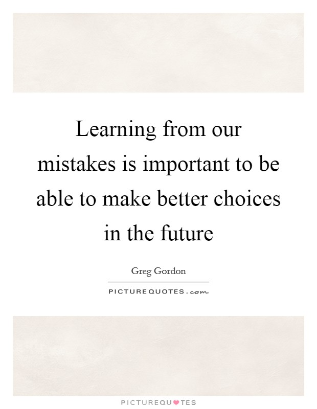 Learning from our mistakes is important to be able to make better choices in the future Picture Quote #1