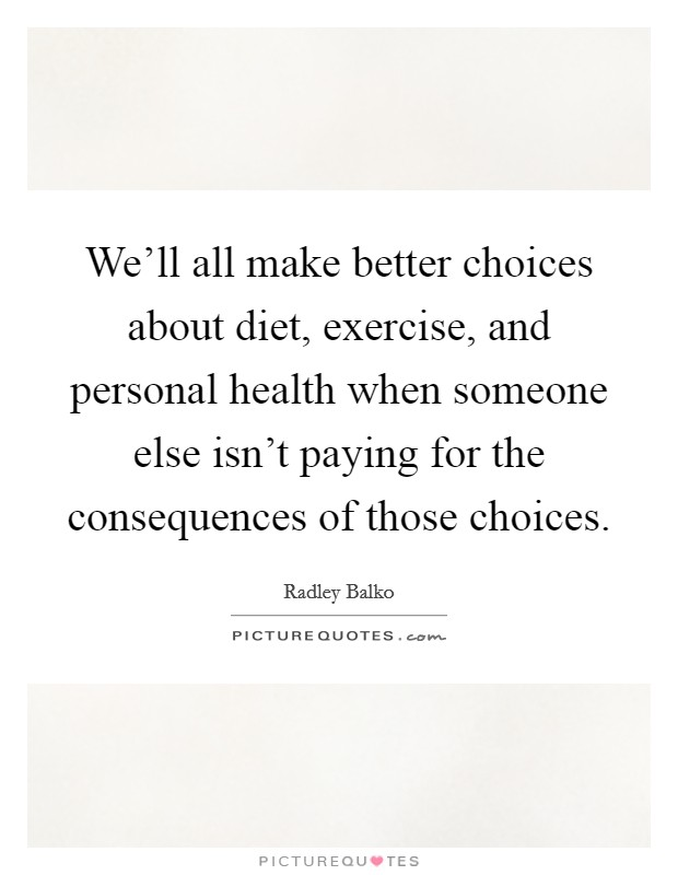 We'll all make better choices about diet, exercise, and personal health when someone else isn't paying for the consequences of those choices. Picture Quote #1