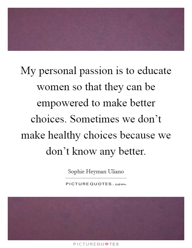 My personal passion is to educate women so that they can be empowered to make better choices. Sometimes we don't make healthy choices because we don't know any better Picture Quote #1