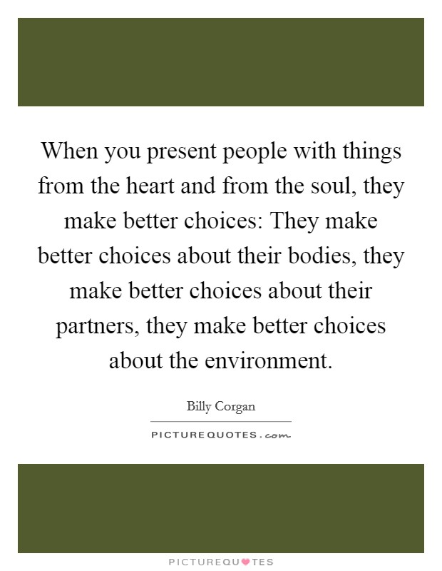 When you present people with things from the heart and from the soul, they make better choices: They make better choices about their bodies, they make better choices about their partners, they make better choices about the environment Picture Quote #1