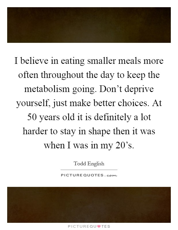 I believe in eating smaller meals more often throughout the day to keep the metabolism going. Don't deprive yourself, just make better choices. At 50 years old it is definitely a lot harder to stay in shape then it was when I was in my 20's. Picture Quote #1