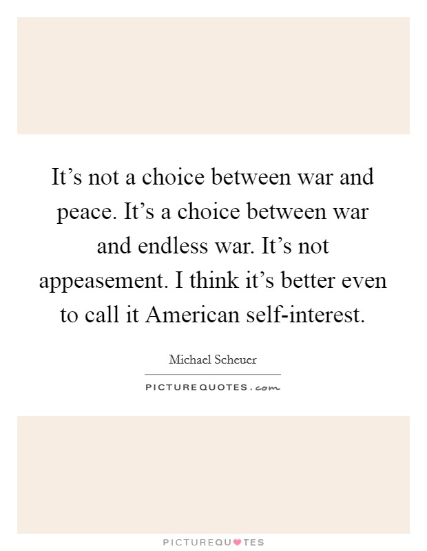 It's not a choice between war and peace. It's a choice between war and endless war. It's not appeasement. I think it's better even to call it American self-interest. Picture Quote #1