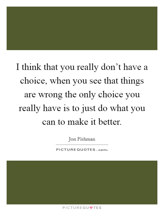 I think that you really don't have a choice, when you see that things are wrong the only choice you really have is to just do what you can to make it better Picture Quote #1