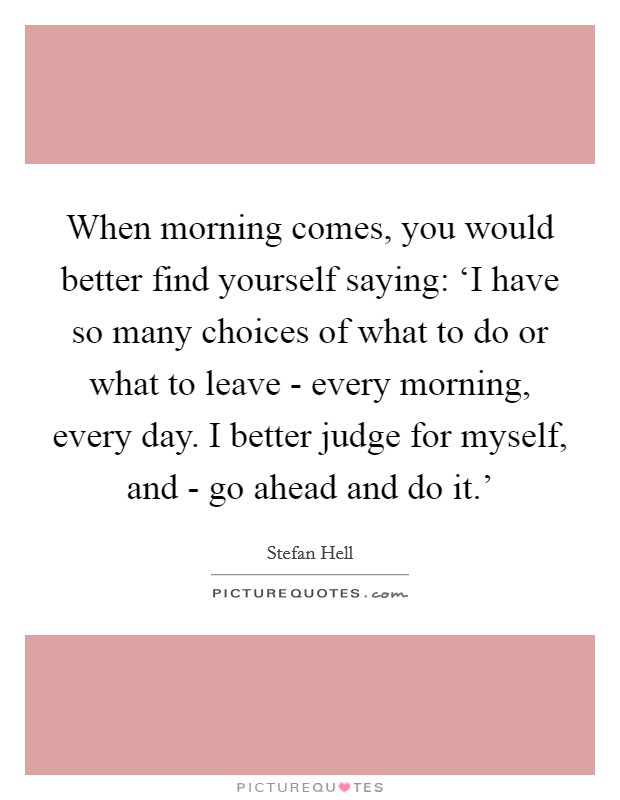 When morning comes, you would better find yourself saying: 'I have so many choices of what to do or what to leave - every morning, every day. I better judge for myself, and - go ahead and do it.' Picture Quote #1