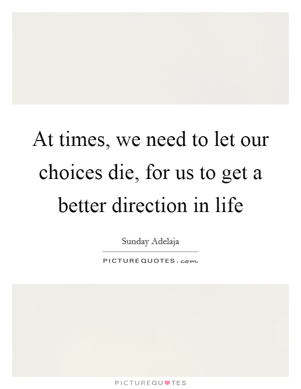 At times, we need to let our choices die, for us to get a better direction in life Picture Quote #1