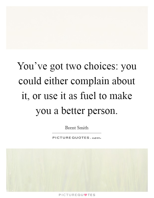 You've got two choices: you could either complain about it, or use it as fuel to make you a better person Picture Quote #1