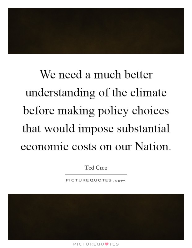 We need a much better understanding of the climate before making policy choices that would impose substantial economic costs on our Nation Picture Quote #1