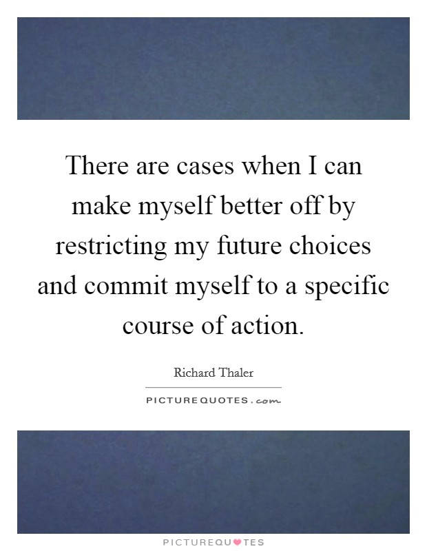 There are cases when I can make myself better off by restricting my future choices and commit myself to a specific course of action. Picture Quote #1