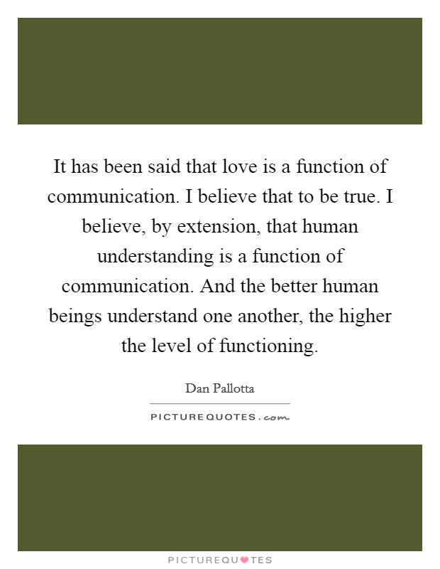 It has been said that love is a function of communication. I believe that to be true. I believe, by extension, that human understanding is a function of communication. And the better human beings understand one another, the higher the level of functioning Picture Quote #1