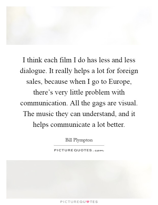 I think each film I do has less and less dialogue. It really helps a lot for foreign sales, because when I go to Europe, there's very little problem with communication. All the gags are visual. The music they can understand, and it helps communicate a lot better Picture Quote #1