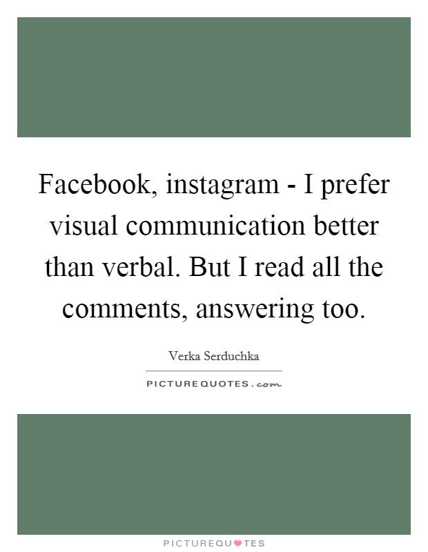 Facebook, instagram - I prefer visual communication better than verbal. But I read all the comments, answering too Picture Quote #1