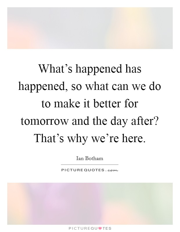 What's happened has happened, so what can we do to make it better for tomorrow and the day after? That's why we're here. Picture Quote #1