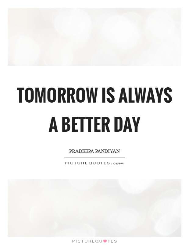Tomorrow is always a better day Picture Quote #1