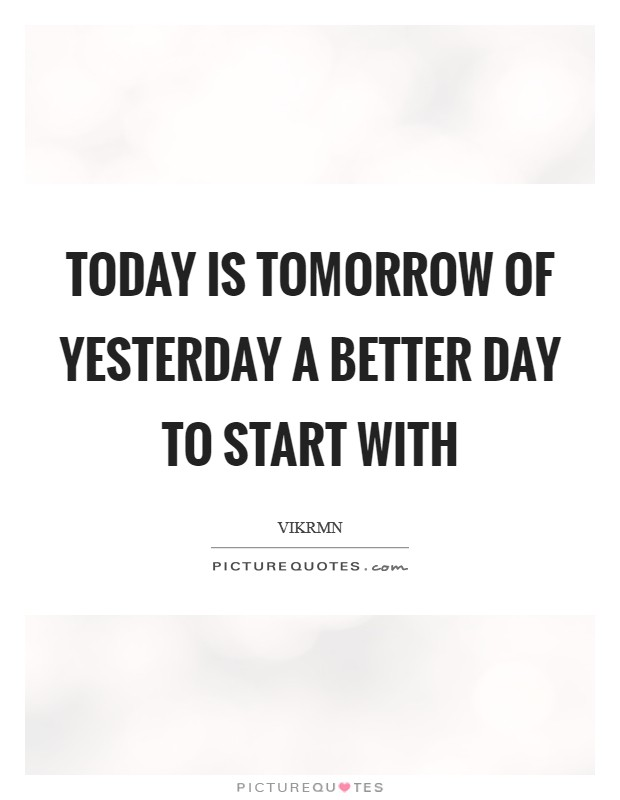 Today is tomorrow of yesterday a better day to start with Picture Quote #1