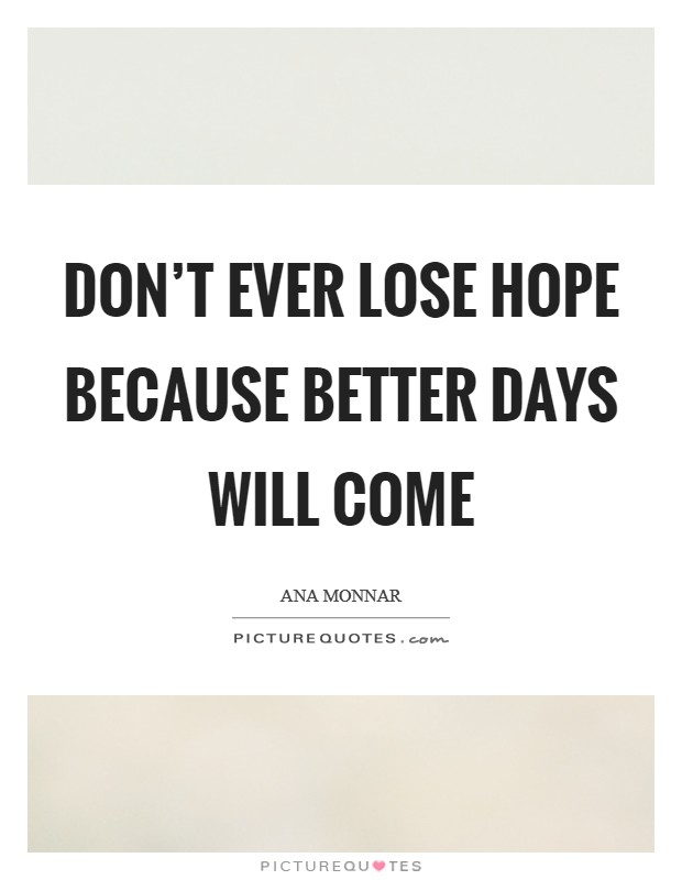 Don\'t ever lose hope because better days will come | Picture ...