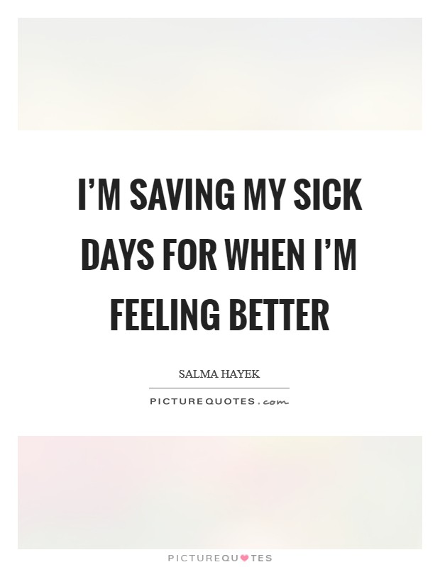 I'm saving my sick days for when I'm feeling better Picture Quote #1