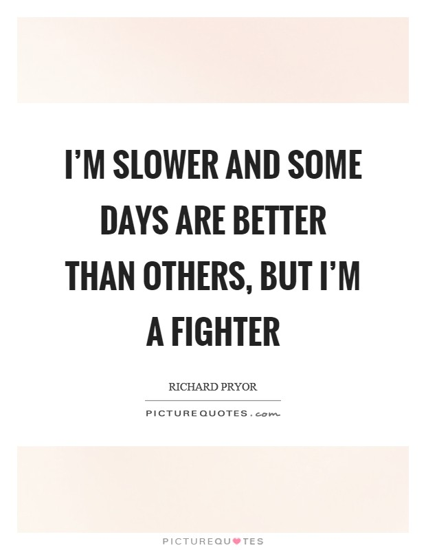 I'm slower and some days are better than others, but I'm a fighter Picture Quote #1