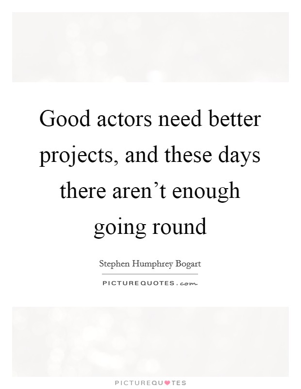 Good actors need better projects, and these days there aren't enough going round Picture Quote #1