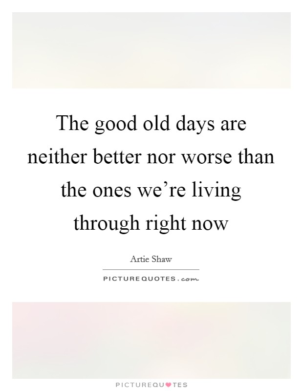 The good old days are neither better nor worse than the ones we're living through right now Picture Quote #1