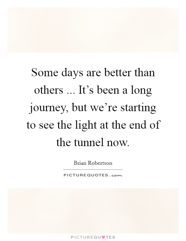 Some days are better than others ... It's been a long journey, but we're starting to see the light at the end of the tunnel now Picture Quote #1