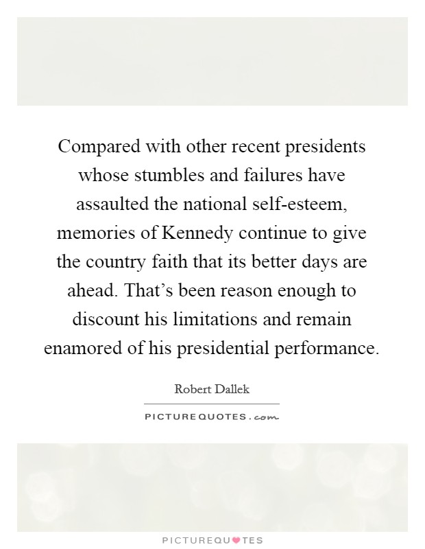 Compared with other recent presidents whose stumbles and failures have assaulted the national self-esteem, memories of Kennedy continue to give the country faith that its better days are ahead. That's been reason enough to discount his limitations and remain enamored of his presidential performance. Picture Quote #1