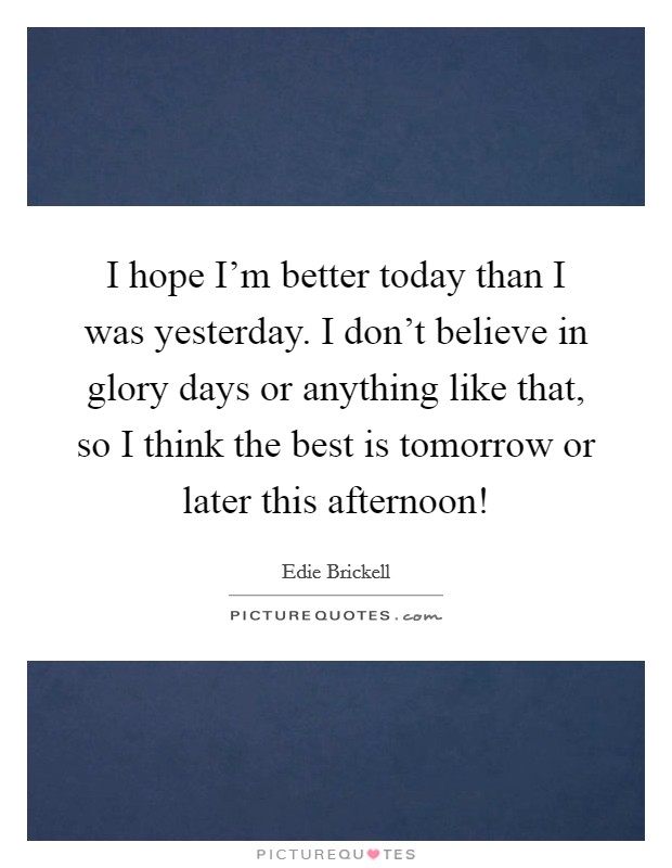 I hope I'm better today than I was yesterday. I don't believe in glory days or anything like that, so I think the best is tomorrow or later this afternoon! Picture Quote #1