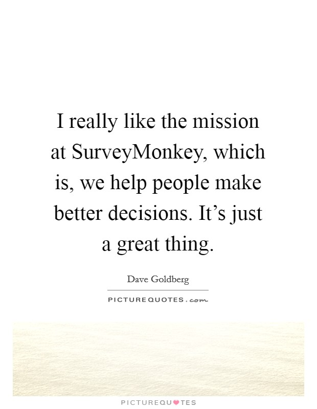 I really like the mission at SurveyMonkey, which is, we help people make better decisions. It's just a great thing Picture Quote #1