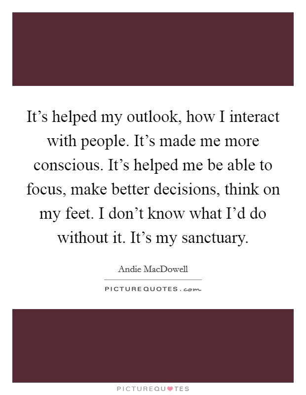 It's helped my outlook, how I interact with people. It's made me more conscious. It's helped me be able to focus, make better decisions, think on my feet. I don't know what I'd do without it. It's my sanctuary Picture Quote #1