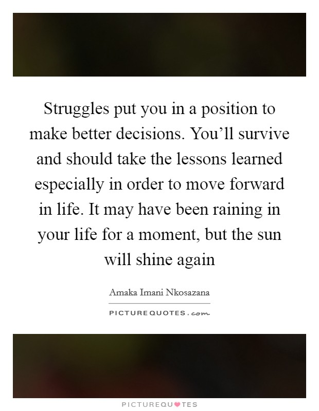 Struggles put you in a position to make better decisions. You'll survive and should take the lessons learned especially in order to move forward in life. It may have been raining in your life for a moment, but the sun will shine again Picture Quote #1
