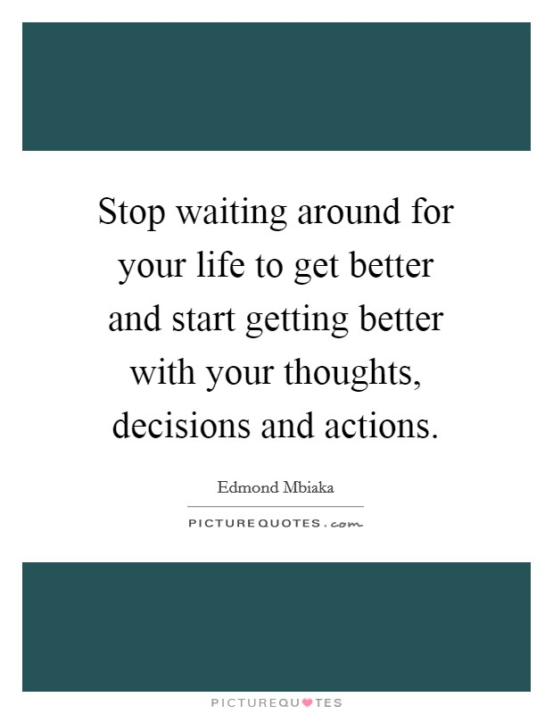 Stop waiting around for your life to get better and start getting better with your thoughts, decisions and actions Picture Quote #1