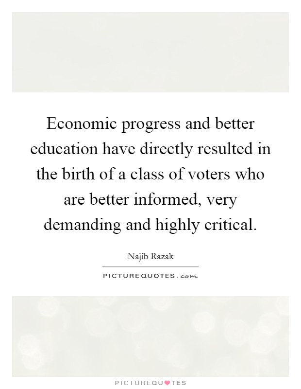 Economic progress and better education have directly resulted in the birth of a class of voters who are better informed, very demanding and highly critical Picture Quote #1