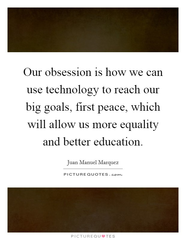 Our obsession is how we can use technology to reach our big goals, first peace, which will allow us more equality and better education Picture Quote #1