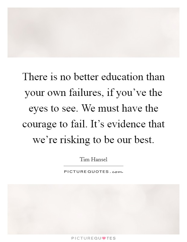 There is no better education than your own failures, if you've the eyes to see. We must have the courage to fail. It's evidence that we're risking to be our best Picture Quote #1