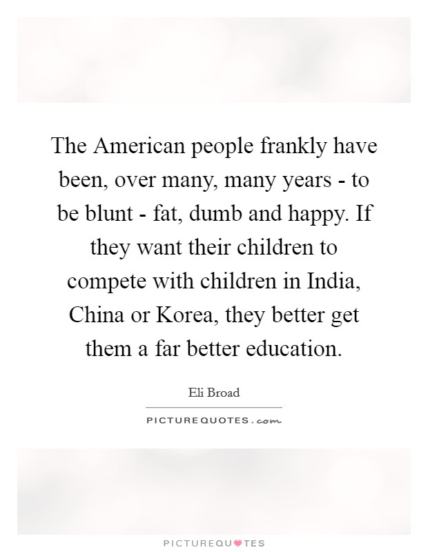 The American people frankly have been, over many, many years - to be blunt - fat, dumb and happy. If they want their children to compete with children in India, China or Korea, they better get them a far better education Picture Quote #1