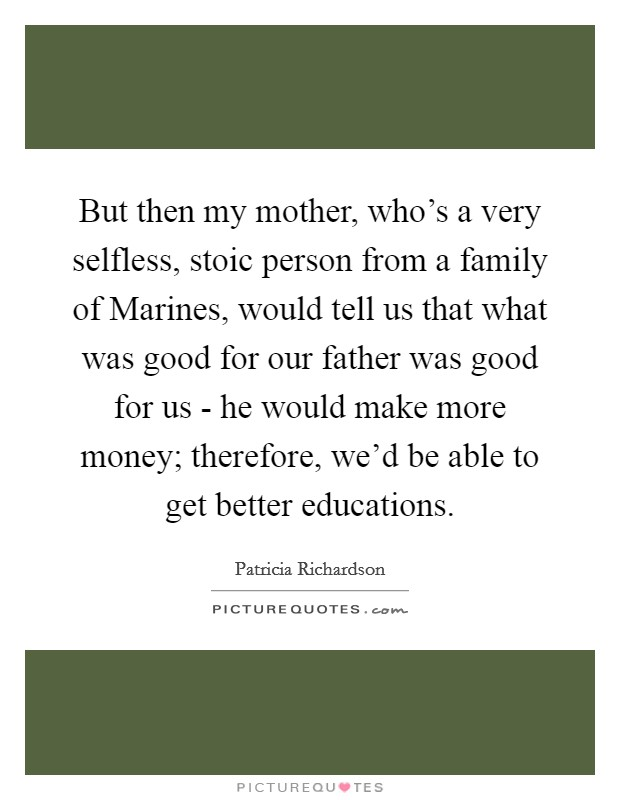 But then my mother, who's a very selfless, stoic person from a family of Marines, would tell us that what was good for our father was good for us - he would make more money; therefore, we'd be able to get better educations Picture Quote #1