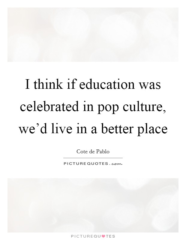 I think if education was celebrated in pop culture, we'd live in a better place Picture Quote #1