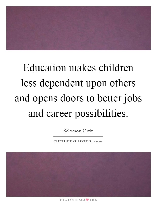 Education makes children less dependent upon others and opens doors to better jobs and career possibilities Picture Quote #1