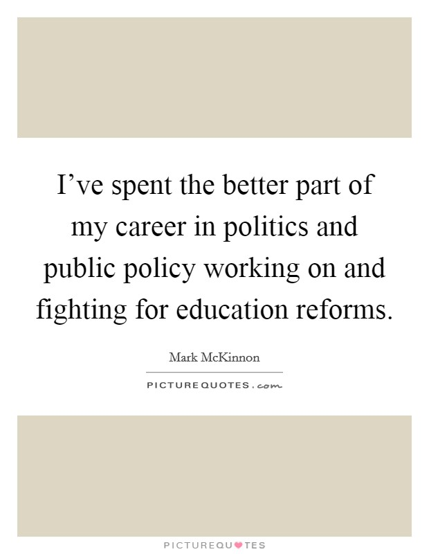 I've spent the better part of my career in politics and public policy working on and fighting for education reforms Picture Quote #1